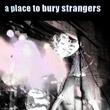 A Place To Bury Strangers : A Place To Bury Strangers