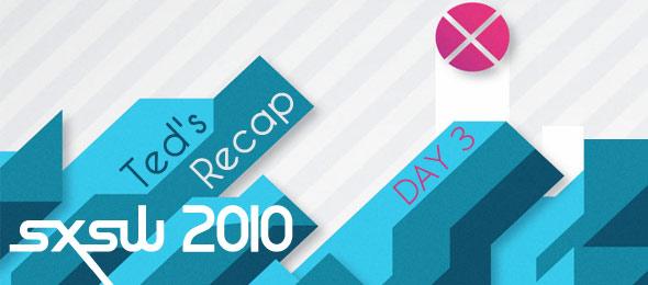 SXSW 2010 Day Two : Ted's Recap