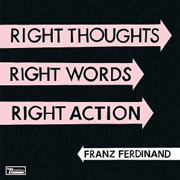 Franz Ferdinand : Right Thoughts, Right Words, Right Action