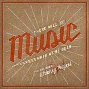 The Great Whiskey Project : There Will Be Music When We're Dead