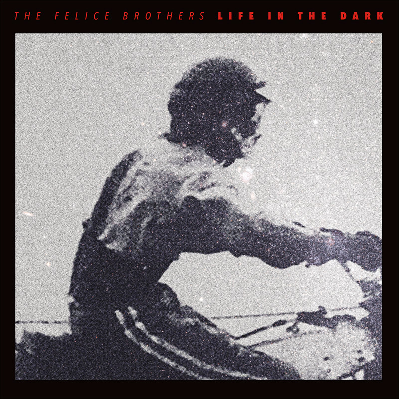 The Felice Brothers : Life In the Dark