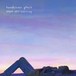 Handsome Ghost – Some Still Morning