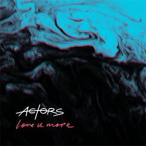 ACTORS - Love U More